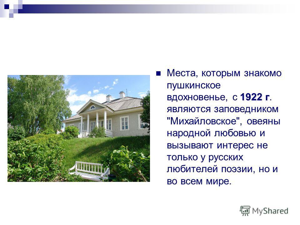 1922 г Места, которым знакомо пушкинское вдохновенье, с 1922 г. являются заповедником Михайловское, овеяны народной любовью и вызывают интерес не только у русских любителей поэзии, но и во всем мире.