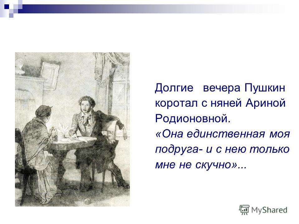 Долгие вечера Пушкин коротал с няней Ариной Родионовной. «Она единственная моя подруга- и с нею только мне не скучно»...