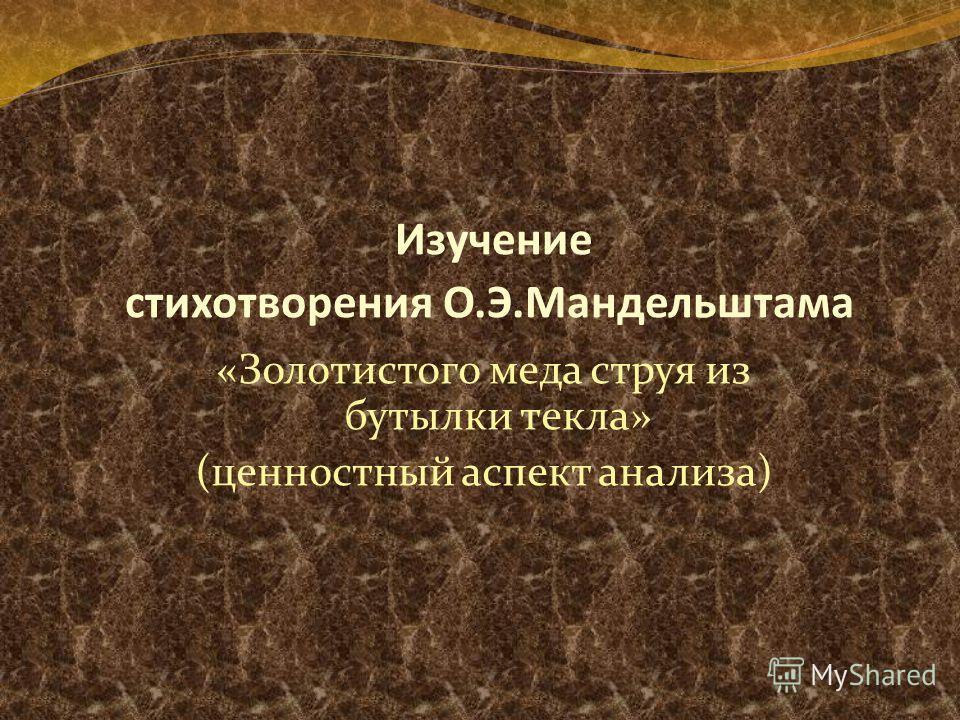 Изучение стихотворения О.Э.Мандельштама «Золотистого меда струя из бутылки текла» (ценностный аспект анализа)