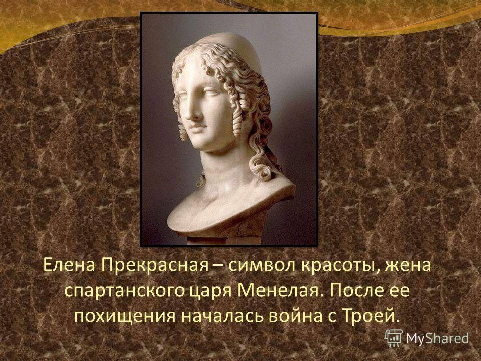 Елена Прекрасная – символ красоты, жена спартанского царя Менелая. После ее похищения началась война с Троей.