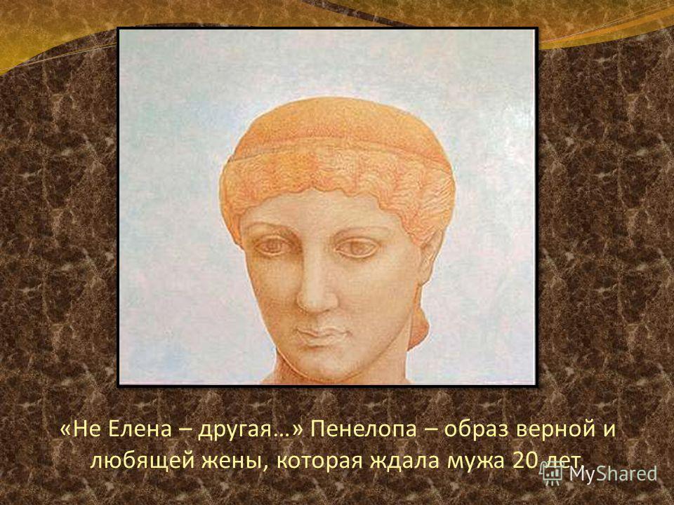 «Не Елена – другая…» Пенелопа – образ верной и любящей жены, которая ждала мужа 20 лет.
