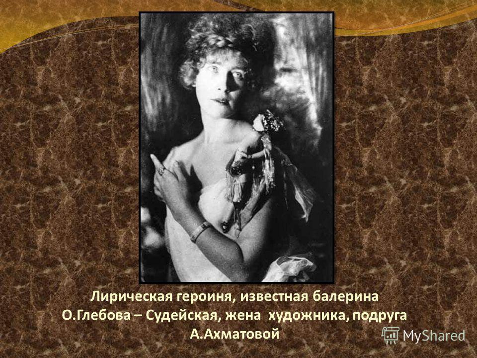 Лирическая героиня, известная балерина О.Глебова – Судейская, жена художника, подруга А.Ахматовой
