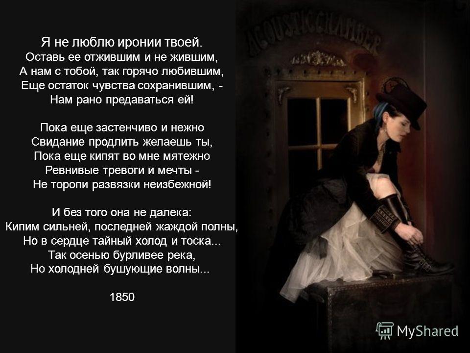 Я не люблю иронии твоей. Оставь ее отжившим и не жившим, А нам с тобой, так горячо любившим, Еще остаток чувства сохранившим, - Нам рано предаваться ей! Пока еще застенчиво и нежно Свидание продлить желаешь ты, Пока еще кипят во мне мятежно Ревнивые