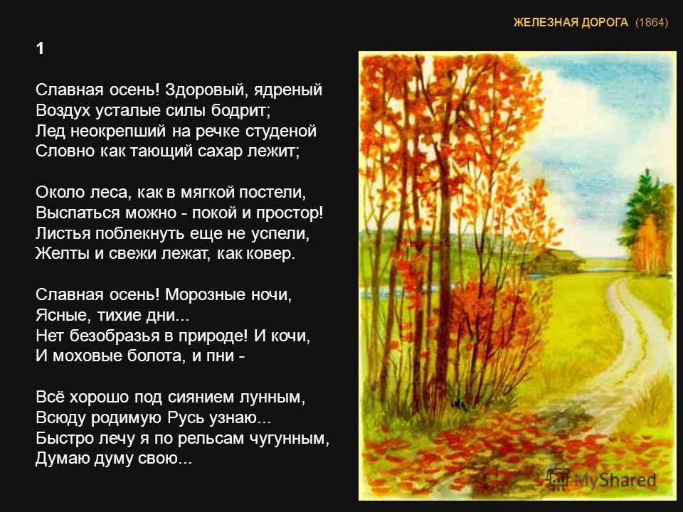 1 Славная осень! Здоровый, ядреный Воздух усталые силы бодрит; Лед неокрепший на речке студеной Словно как тающий сахар лежит; Около леса, как в мягкой постели, Выспаться можно - покой и простор! Листья поблекнуть еще не успели, Желты и свежи лежат,