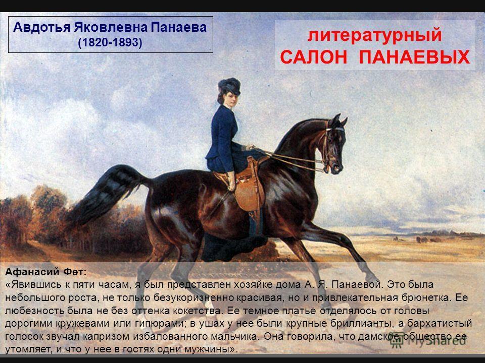 Авдотья Яковлевна Панаева (1820-1893) Афанасий Фет: «Явившись к пяти часам, я был представлен хозяйке дома А. Я. Панаевой. Это была небольшого роста, не только безукоризненно красивая, но и привлекательная брюнетка. Ее любезность была не без оттенка