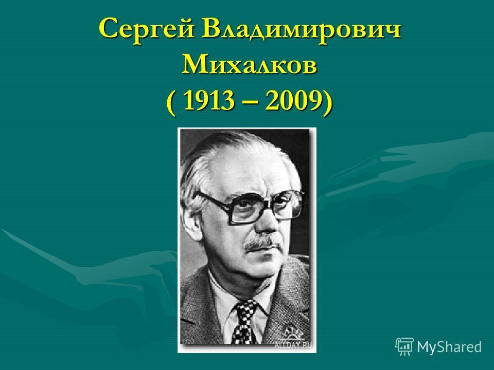 Сергей Владимирович Михалков ( 1913 – 2009)