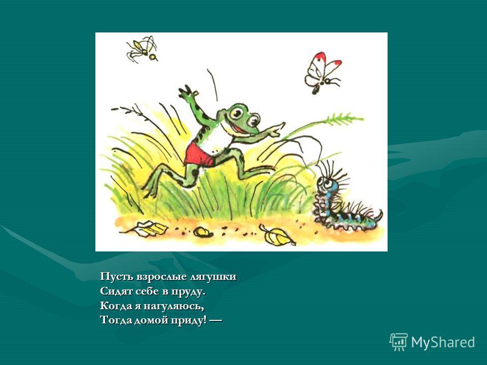 Пусть взрослые лягушки Сидят себе в пруду. Когда я нагуляюсь, Тогда домой приду!