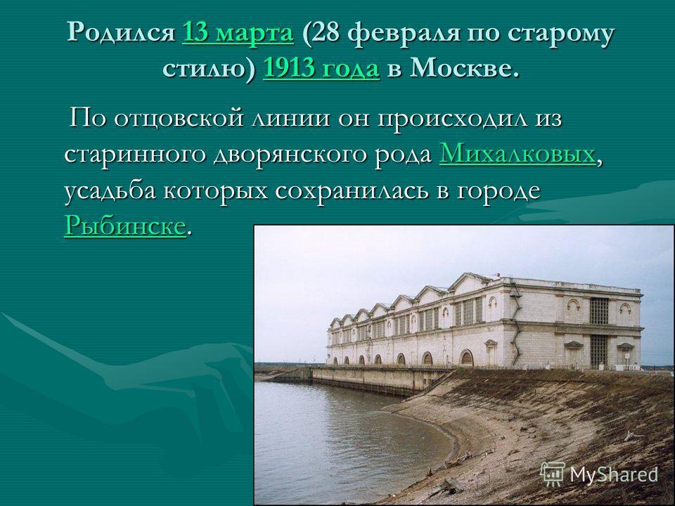 Родился 13 марта (28 февраля по старому стилю) 1913 года в Москве. 13 марта 1913 года 13 марта 1913 года По отцовской линии он происходил из старинного дворянского рода Михалковых, усадьба которых сохранилась в городе Рыбинске. По отцовской линии он