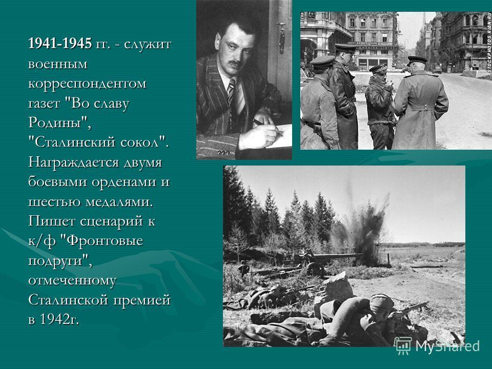 1941-1945 гг. - служит военным корреспондентом газет Во славу Родины, Сталинский сокол. Награждается двумя боевыми орденами и шестью медалями. Пишет сценарий к к/ф Фронтовые подруги, отмеченному Сталинской премией в 1942 г.