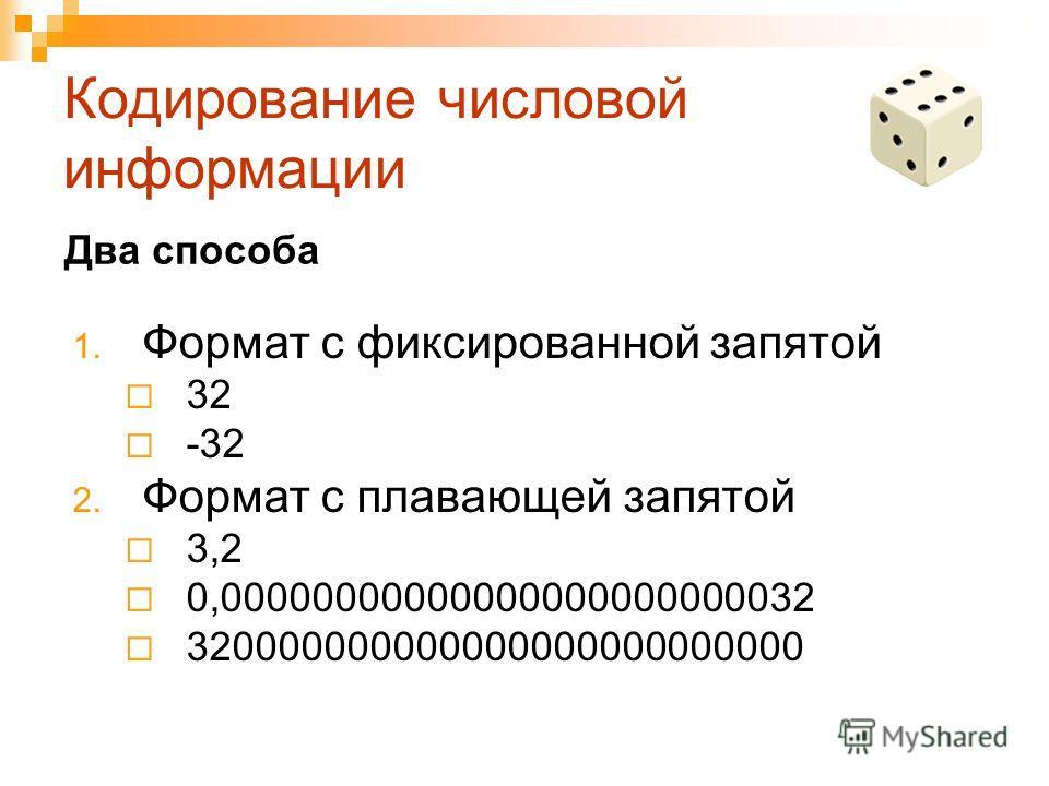 Кодирование числовой информации 1. Формат с фиксированной запятой 32 -32 2. Формат с плавающей запятой 3,2 0,00000000000000000000000032 320000000000000000000000000 Два способа