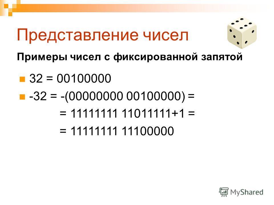 Представление чисел 32 = 00100000 -32 = -(00000000 00100000) = = 11111111 11011111+1 = = 11111111 11100000 Примеры чисел с фиксированной запятой