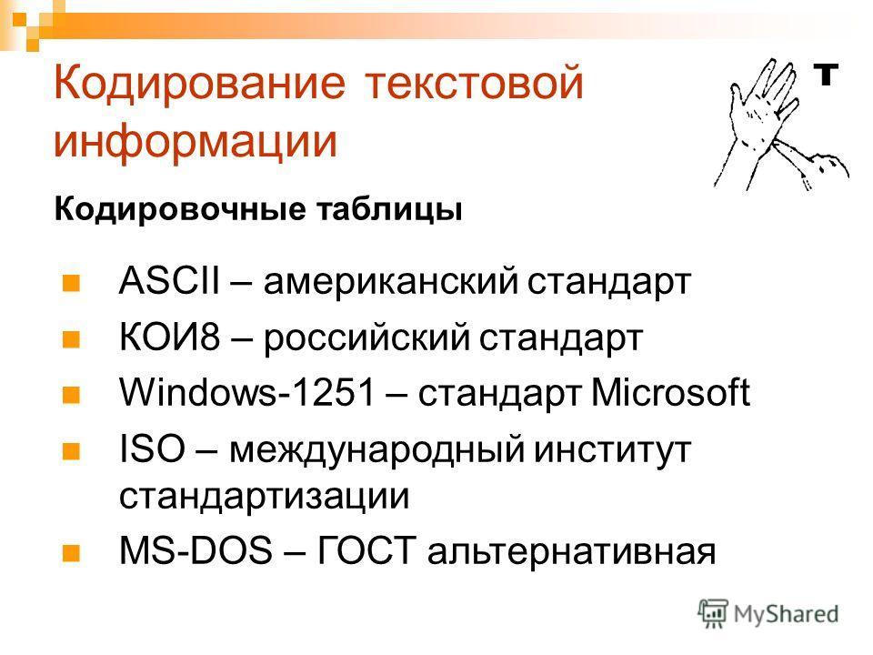 Кодирование текстовой информации ASCII – американский стандарт КОИ8 – российский стандарт Windows-1251 – стандарт Microsoft ISO – международный институт стандартизации MS-DOS – ГОСТ альтернативная Кодировочные таблицы