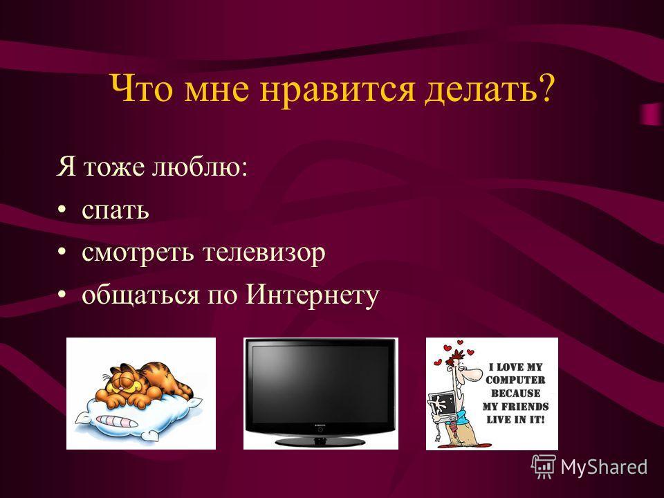 Что мне нравится делать? Я тоже люблю: спать смотреть телевизор общаться по Интернету