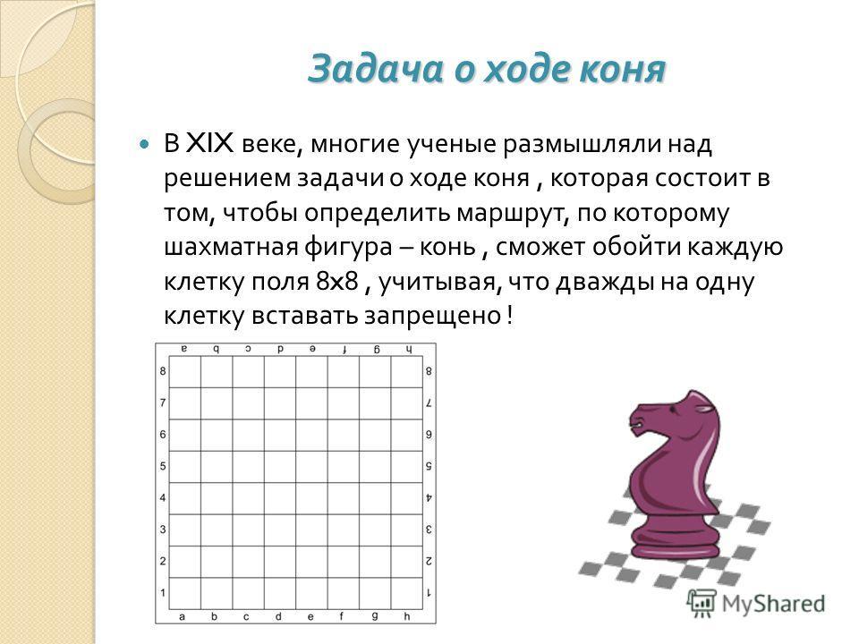 Задача о ходе коня В XIX веке, многие ученые размышляли над решением задачи о ходе коня, которая состоит в том, чтобы определить маршрут, по которому шахматная фигура – конь, сможет обойти каждую клетку поля 8x8, учитывая, что дважды на одну клетку в