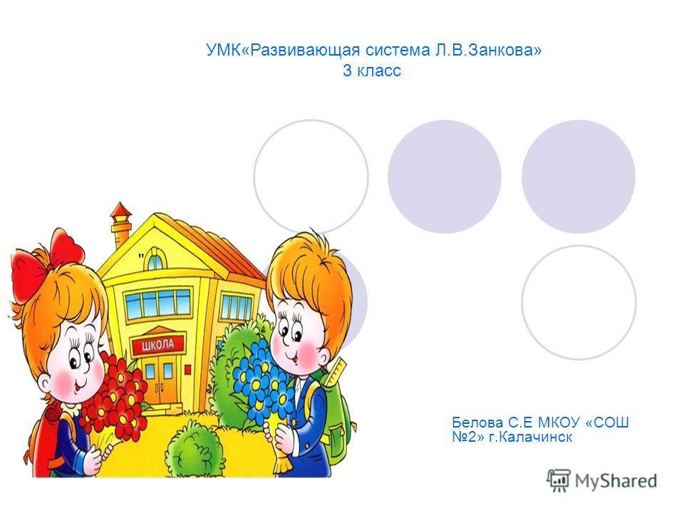 Белова С.Е МКОУ «СОШ 2» г.Калачинск  УМК«Развивающая система Л.В.Занкова» 3 класс