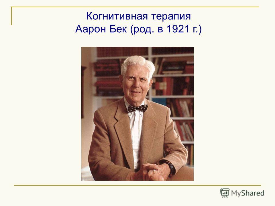 Когнитивная терапия Аарон Бек (род. в 1921 г.)