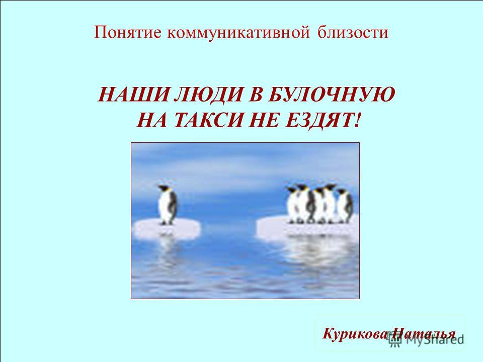 Понятие коммуникативной близости Курикова Наталья НАШИ ЛЮДИ В БУЛОЧНУЮ НА ТАКСИ НЕ ЕЗДЯТ!