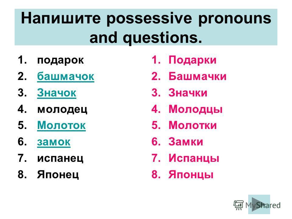 Напишите possessive pronouns and questions. 1. подарок 2. башмачок 3. Значок Значок 4. молодец 5. Молоток Молоток 6. замок 7. испанец 8. Японец 1. Подарки 2. Башмачки 3. Значки 4. Молодцы 5. Молотки 6. Замки 7. Испанцы 8.Японцы