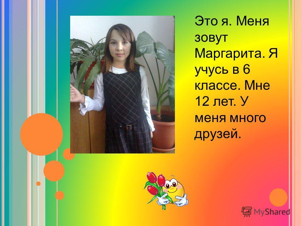 Это я. Меня зовут Маргарита. Я учусь в 6 классе. Мне 12 лет. У меня много друзей.