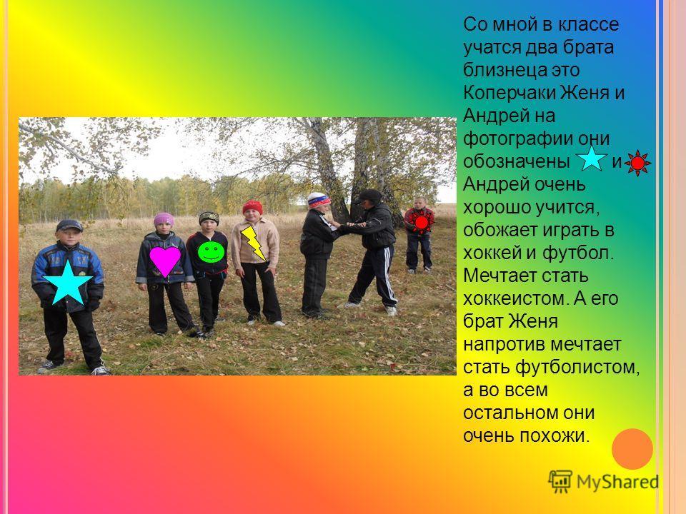 Со мной в классе учатся два брата близнеца это Коперчаки Женя и Андрей на фотографии они обозначены и Андрей очень хорошо учится, обожает играть в хоккей и футбол. Мечтает стать хоккеистом. А его брат Женя напротив мечтает стать футболистом, а во все