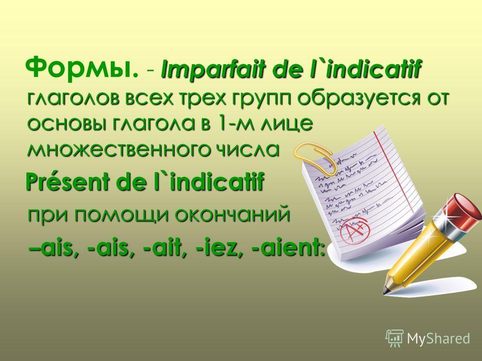Формы. - I II Imparfait de l`indicatif глаголов всех трех групп образуется от основы глагола в 1-м лице множественного числа Présent de l`indicatif п при помощи окончаний – –ais, -ais, -ait, -iez, -aient: