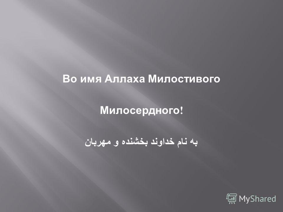 Во имя Аллаха Милостивого Милосердного ! به نام خداوند بخشنده و مهربان