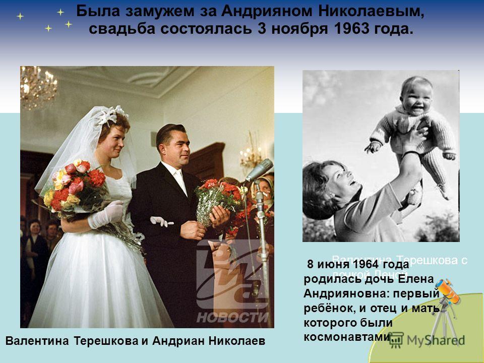 Была замужем за Андрияном Николаевым, свадьба состоялась 3 ноября 1963 года. Валентина Терешкова и Андриан Николаев Валентина Терешкова с дочкой Леной 8 июня 1964 года родилась дочь Елена Андрияновна: первый ребёнок, и отец и мать которого были космо