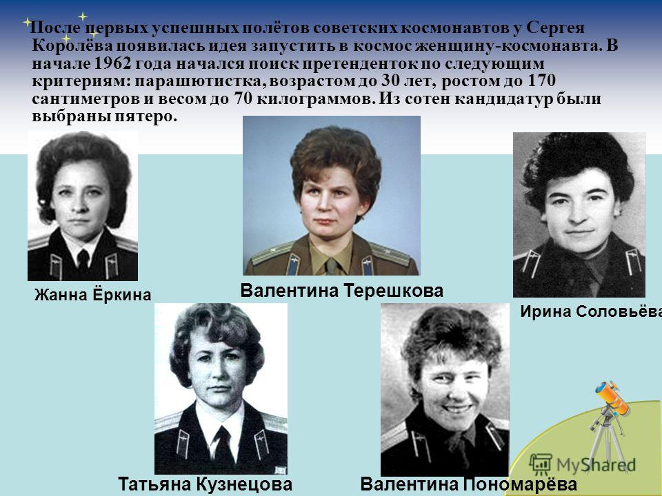 После первых успешных полётов советских космонавтов у Сергея Королёва появилась идея запустить в космос женщину-космонавта. В начале 1962 года начался поиск претенденток по следующим критериям: парашютистка, возрастом до 30 лет, ростом до 170 сантиме
