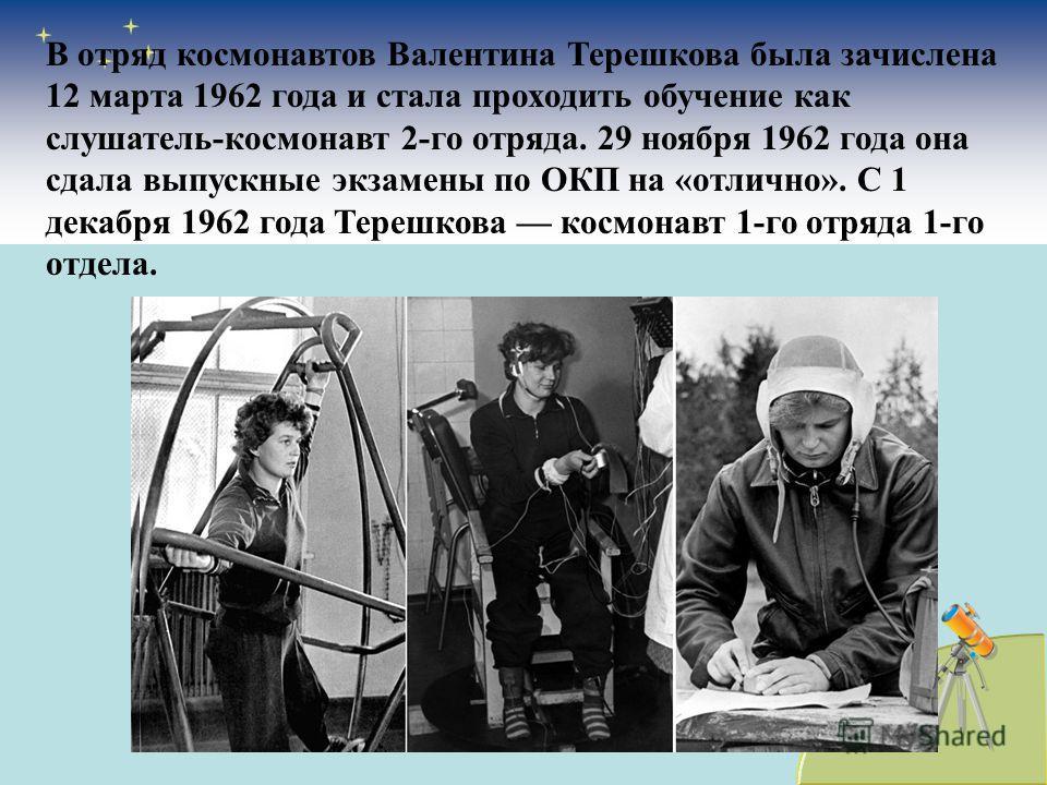 В отряд космонавтов Валентина Терешкова была зачислена 12 марта 1962 года и стала проходить обучение как слушатель-космонавт 2-го отряда. 29 ноября 1962 года она сдала выпускные экзамены по ОКП на «отлично». С 1 декабря 1962 года Терешкова космонавт