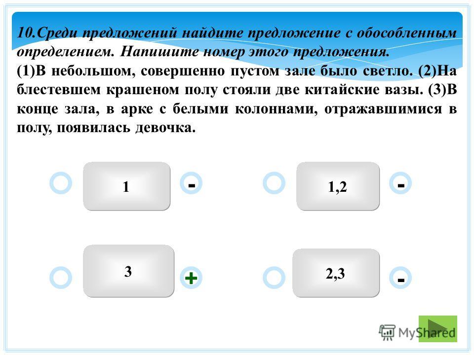 11,2 2,3 3 - - + - 10. Среди предложений найдите предложение с обособленным определением. Напишите номер этого предложения. (1)В небольшом, совершенно пустом зале было светло. (2)На блестевшем крашеном полу стояли две китайские вазы. (3)В конце зала,
