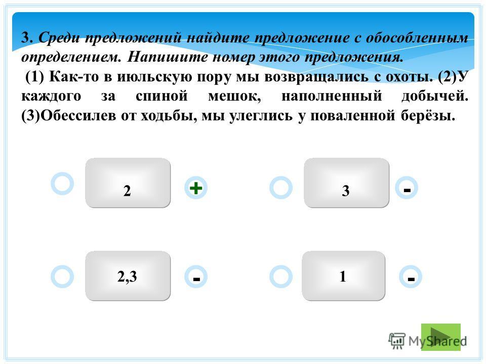 32 12,3 - - + - 3. Среди предложений найдите предложение с обособленным определением. Напишите номер этого предложения. (1) Как-то в июльскую пору мы возвращались с охоты. (2)У каждого за спиной мешок, наполненный добычей. (3)Обессилев от ходьбы, мы