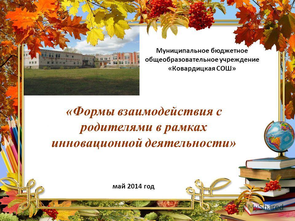 Муниципальное бюджетное общеобразовательное учреждение «Ковардицкая СОШ» май 2014 год «Формы взаимодействия с родителями в рамках инновационной деятельности»