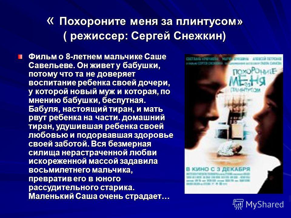 « Похороните меня за плинтусом» ( режиссер: Сергей Снежкин) Фильм о 8-летнем мальчике Саше Савельеве. Он живет у бабушки, потому что та не доверяет воспитание ребенка своей дочери, у которой новый муж и которая, по мнению бабушки, беспутная. Бабуля,