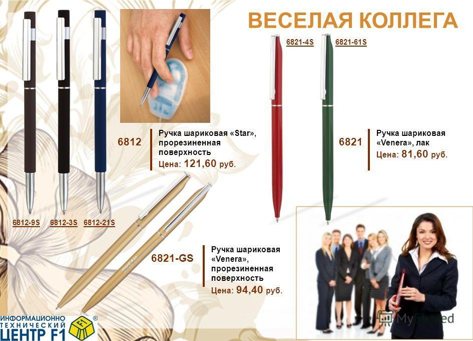 ВЕСЕЛАЯ КОЛЛЕГА 6812 Ручка шариковая «Star», прорезиненная поверхность Цена: 121,60 руб. 6821 Ручка шариковая «Venera», лак Цена: 81,60 руб. 6821-GS Ручка шариковая «Venera», прорезиненная поверхность Цена: 94,40 руб. 6812-9S6812-3S6812-21S 6821-4S68