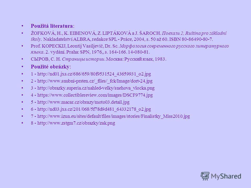 Použitá literatura: ŽOFKOVÁ, H., K. EIBENOVÁ, Z. LIPTÁKOVÁ a J. ŠAROCH. Потхали 2, Ruština pro základní školy. Nakladatelství ALBRA, redakce SPL - Práce, 2004, s. 50 až 60. ISBN 80-86490-80-7. Prof. KOPECKIJ, Leontij Vasiljevič, Dr. Sc. Морфология со
