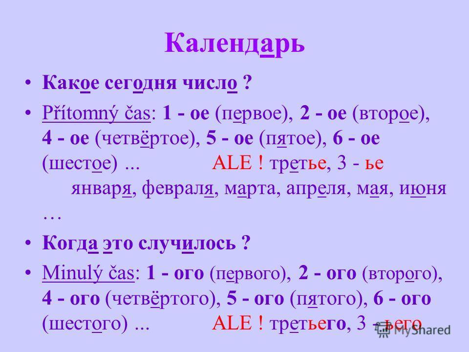 Календарь Какот сегодня число ? Přítomný čas: 1 - oe (первот), 2 - oe (второт), 4 - oe (четвëртоe), 5 - oe (пятот), 6 - oe (шестот)... ALE ! третье, 3 - ьe января, февраля, марта, апреля, мая, июня … Когда это случилось ? Minulý čas: 1 - oгo (первого