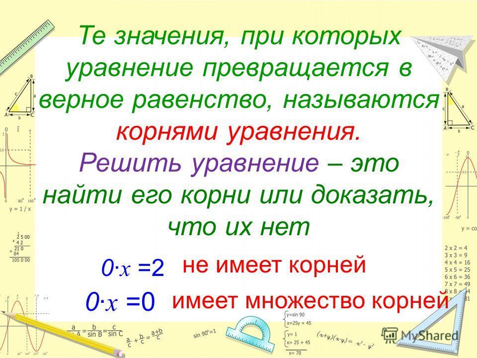 Те значения, при которых уравнение превращается в верное равенство, называются корнями уравнения. Решить уравнение – это найти его корни или доказать, что их нет имеет множество корней 0· х =2 не имеет корней 0· х =0