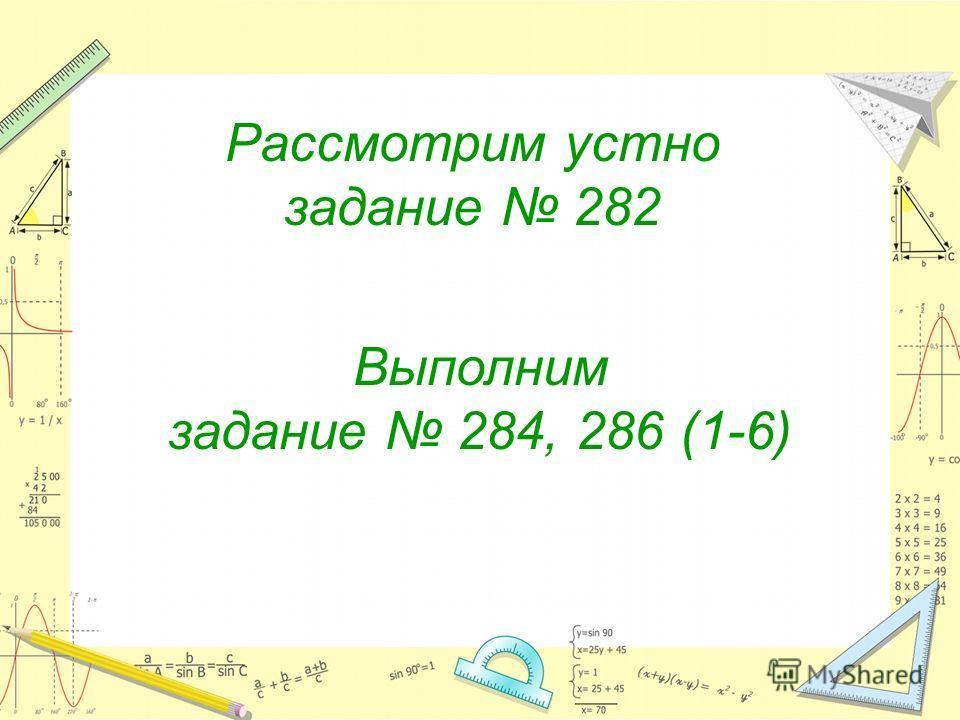 Выполним задание 284, 286 (1-6) Рассмотрим устно задание 282