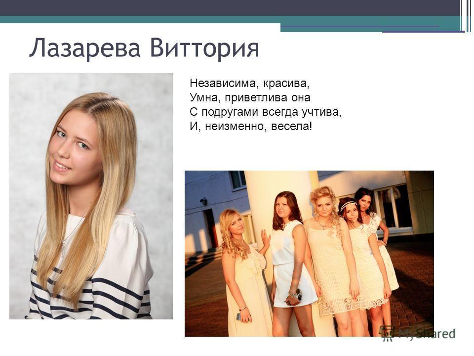 Лазарева Виттория Независима, красива, Умна, приветлива она С подругами всегда учтива, И, неизменно, весела!