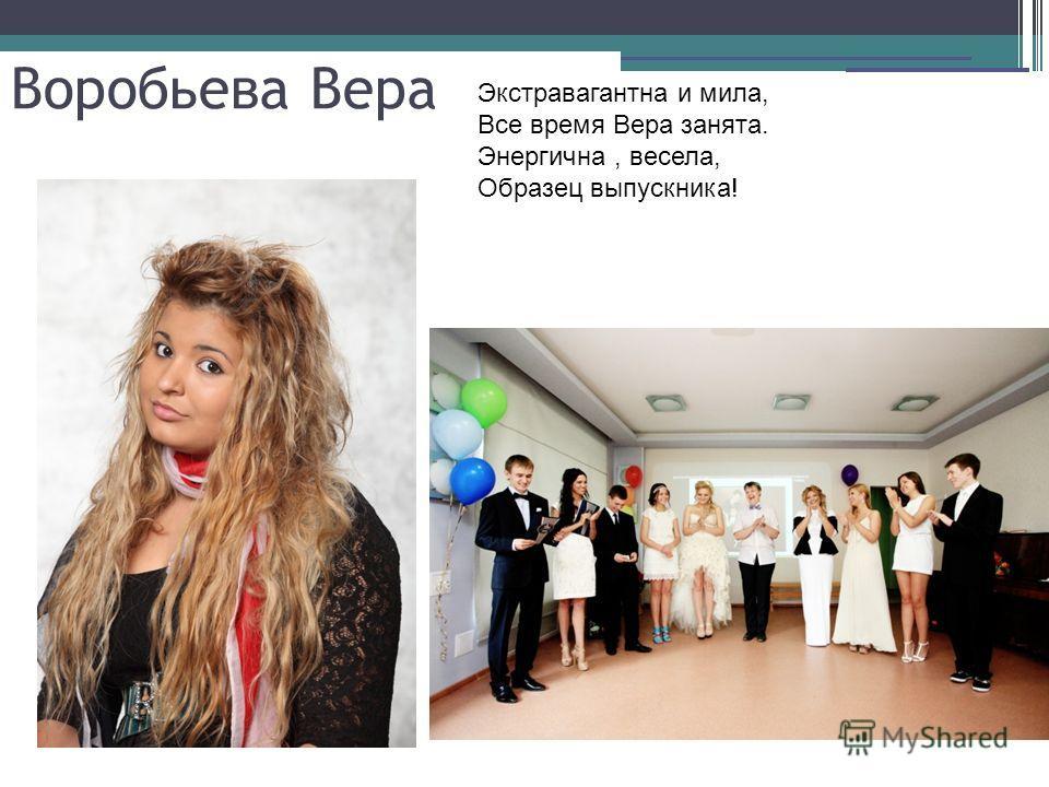 Воробьева Вера Экстравагантна и мила, Все время Вера занята. Энергична, весела, Образец выпускника!