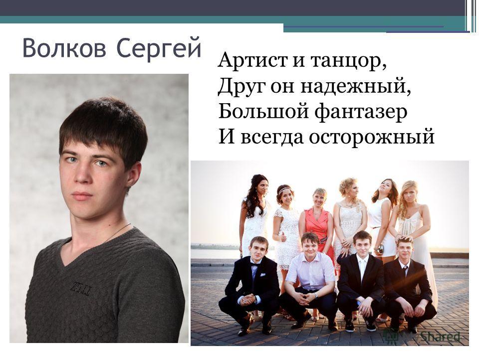 Волков Сергей Артист и танцор, Друг он надежный, Большой фантазер И всегда осторожный