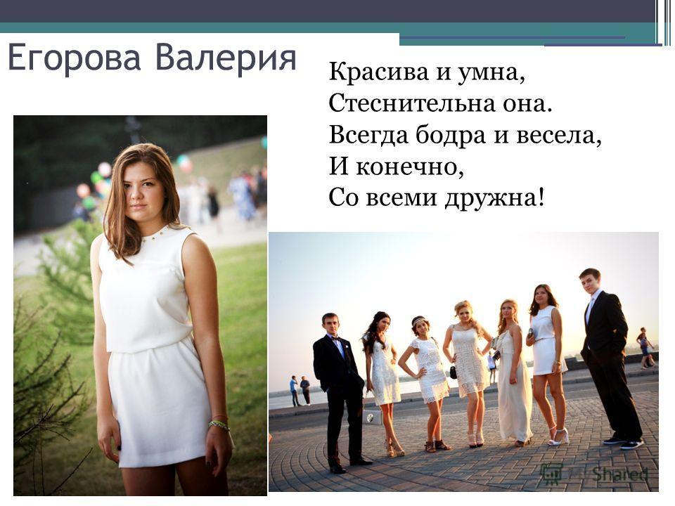 Егорова Валерия Красива и умна, Стеснительна она. Всегда бодра и весела, И конечно, Со всеми дружна!