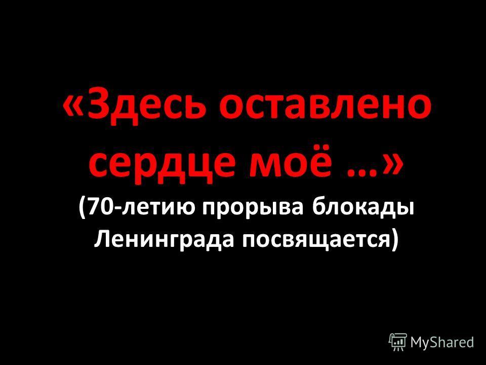 «Здесь оставлено сердце моё …» (70-летию прорыва блокады Ленинграда посвящается)