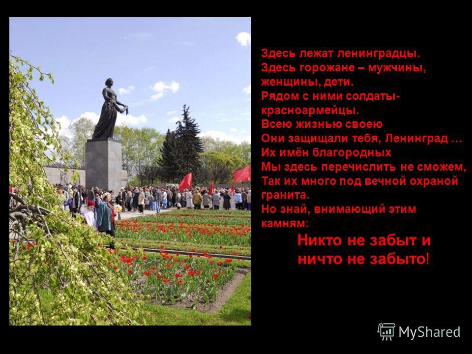Здесь лежат ленинградцы. Здесь горожане – мужчины, женщины, дети. Рядом с ними солдаты- красноармейцы. Всею жизнью своею Они защищали тебя, Ленинград … Их имён благородных Мы здесь перечислить не сможем, Так их много под вечной охраной гранита. Но зн