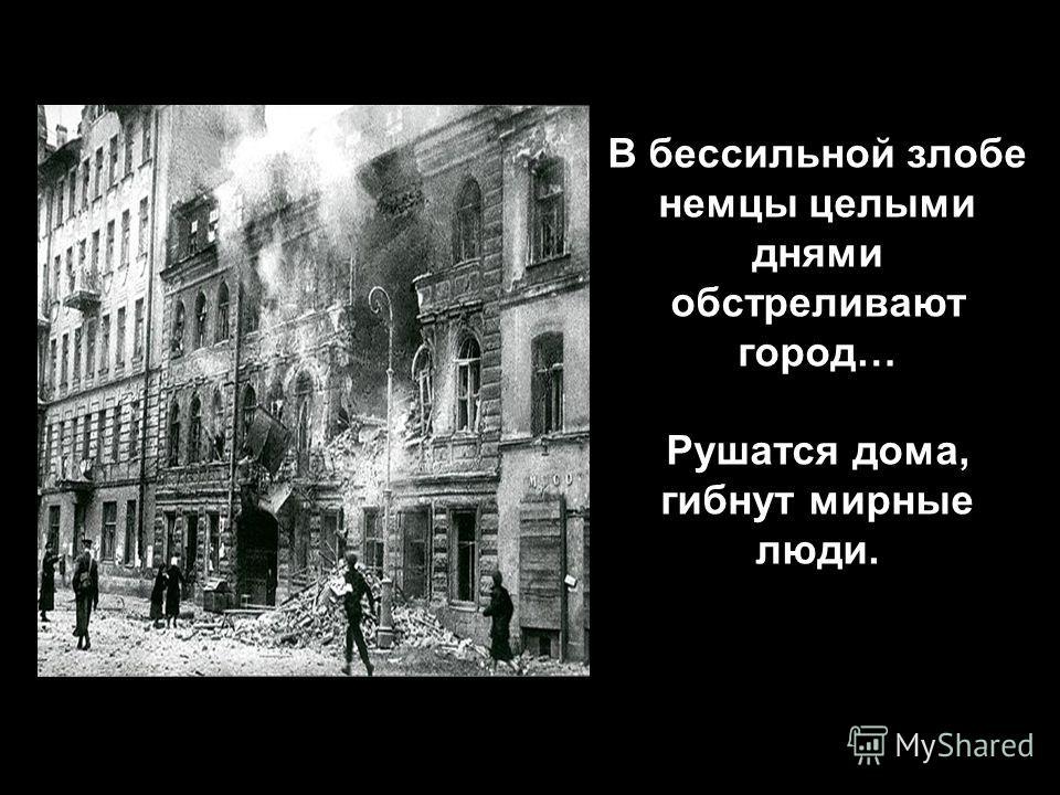 В бессильной злобе немцы целыми днями обстреливают город… Рушатся дома, гибнут мирные люди.