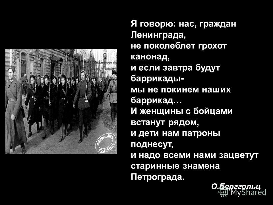 Я говорю: нас, граждан Ленинграда, не поколеблет грохот канонад, и если завтра будут баррикады- мы не покинем наших баррикад… И женщины с бойцами встанут рядом, и дети нам патроны поднесут, и надо всеми нами зацветут старинные знамена Петрограда. О.Б