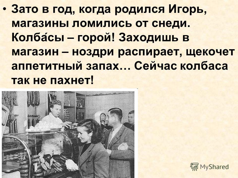 Зато в год, когда родился Игорь, магазины ломились от снеди. Колбасы – горой! Заходишь в магазин – ноздри распирает, щекочет аппетитный запах… Сейчас колбаса так не пахнет!