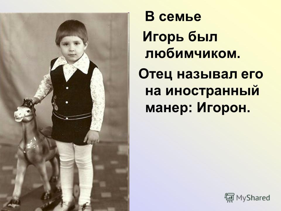 В семье Игорь был любимчиком. Отец называл его на иностранный манер: Игорон.