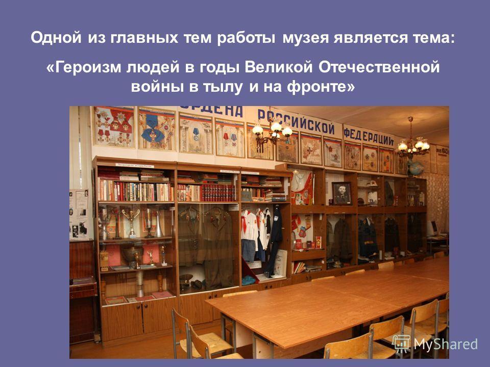 Одной из главных тем работы музея является тема: «Героизм людей в годы Великой Отечественной войны в тылу и на фронте»