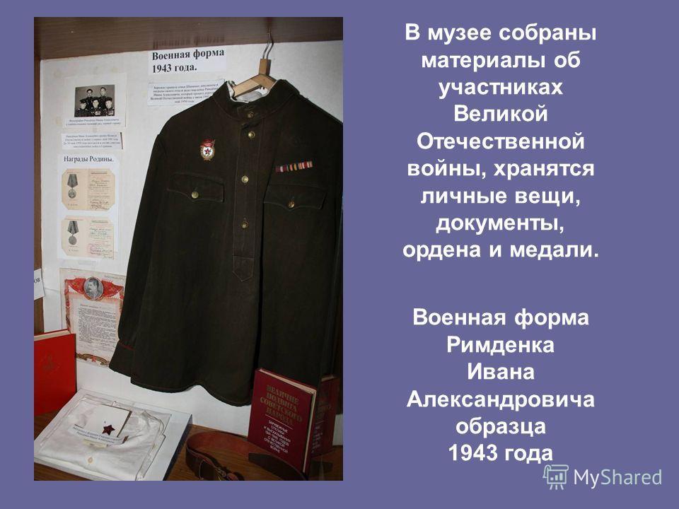 В музее собраны материалы об участниках Великой Отечественной войны, хранятся личные вещи, документы, ордена и медали. Военная форма Римденка Ивана Александровича образца 1943 года